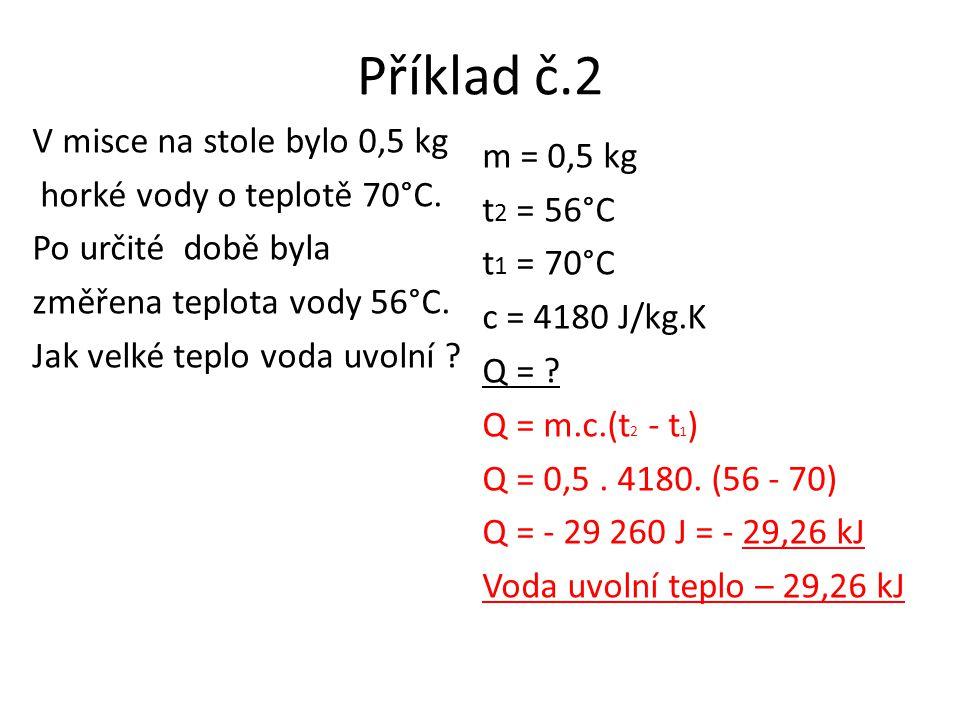 Příklad č.2 V misce na stole bylo 0,5 kg horké vody o teplotě 70°C. Po určité době byla změřena teplota vody 56°C. Jak velké teplo voda uvolní