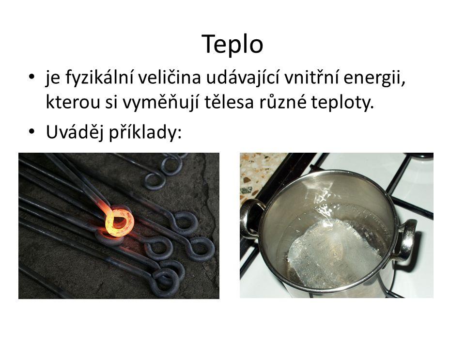 Teplo je fyzikální veličina udávající vnitřní energii, kterou si vyměňují tělesa různé teploty.