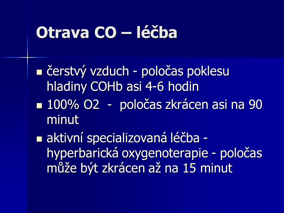 Otrava CO – léčba čerstvý vzduch - poločas poklesu hladiny COHb asi 4-6 hodin. 100% O2 - poločas zkrácen asi na 90 minut.