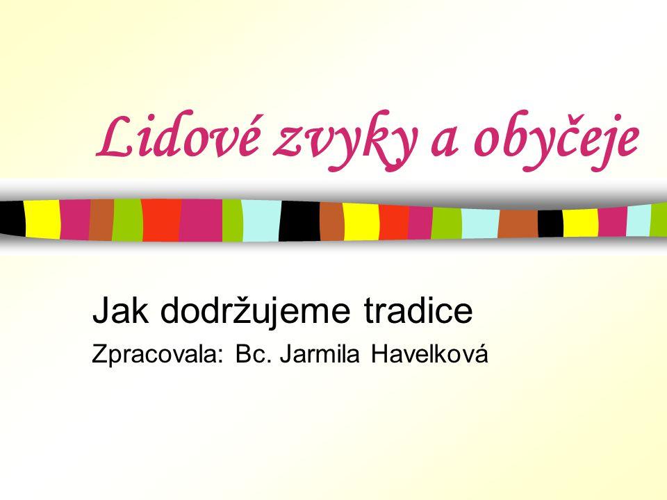 Jak dodržujeme tradice Zpracovala: Bc. Jarmila Havelková