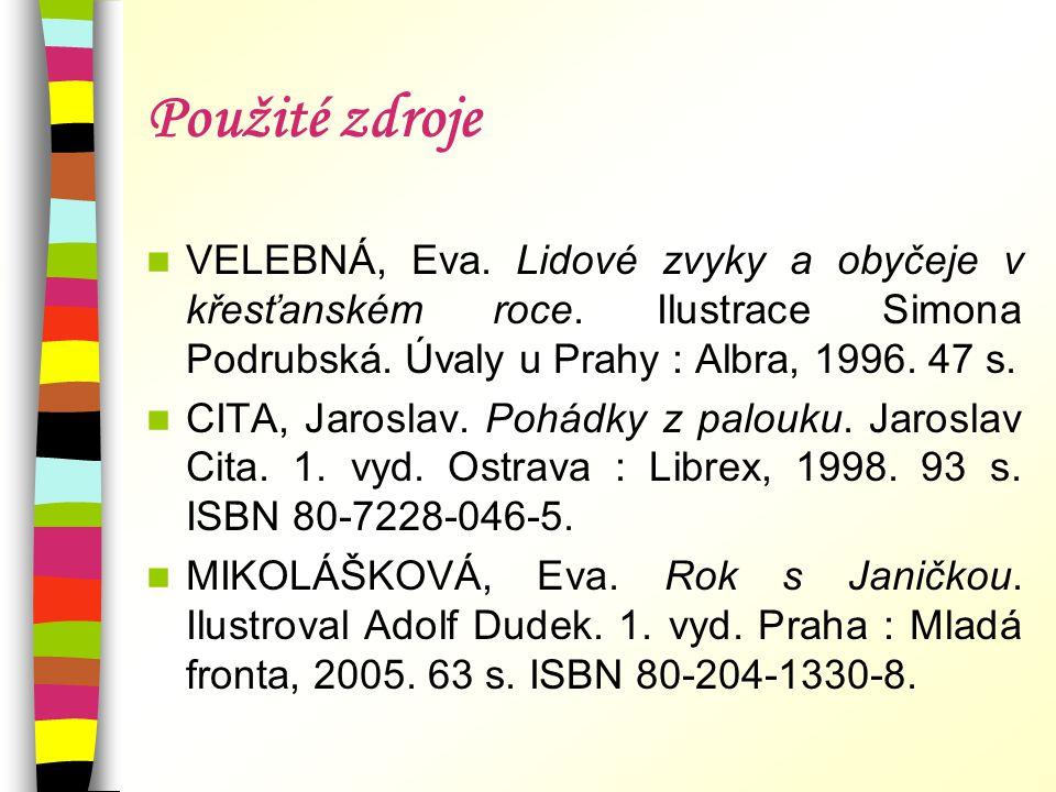 Použité zdroje VELEBNÁ, Eva. Lidové zvyky a obyčeje v křesťanském roce. Ilustrace Simona Podrubská. Úvaly u Prahy : Albra, 1996. 47 s.