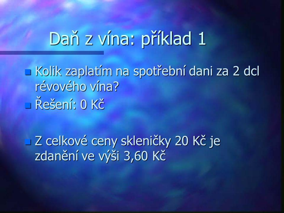 Daň z vína: příklad 1 Kolik zaplatím na spotřební dani za 2 dcl révového vína Řešení: 0 Kč.