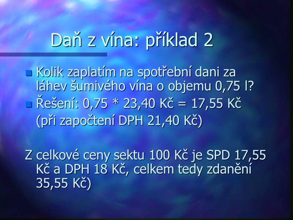 Daň z vína: příklad 2 Kolik zaplatím na spotřební dani za láhev šumivého vína o objemu 0,75 l Řešení: 0,75 * 23,40 Kč = 17,55 Kč.