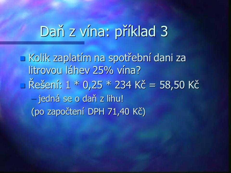 Daň z vína: příklad 3 Kolik zaplatím na spotřební dani za litrovou láhev 25% vína Řešení: 1 * 0,25 * 234 Kč = 58,50 Kč.