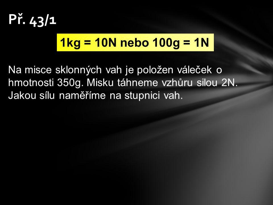 Př. 43/1 1kg = 10N nebo 100g = 1N.