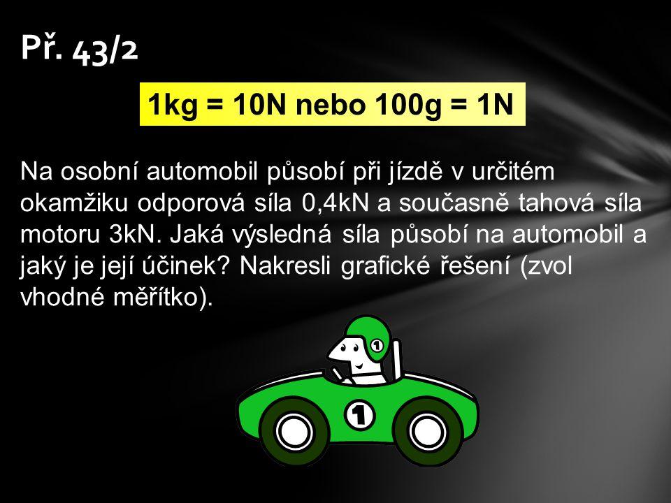 Př. 43/2 1kg = 10N nebo 100g = 1N.