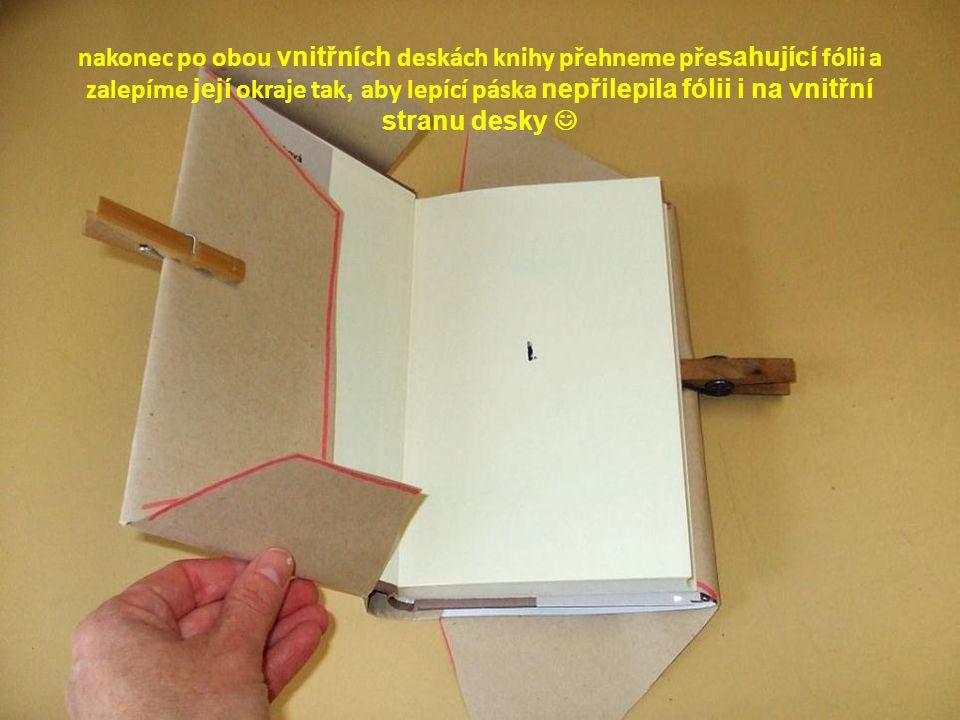 nakonec po obou vnitřních deskách knihy přehneme přesahující fólii a zalepíme její okraje tak, aby lepící páska nepřilepila fólii i na vnitřní stranu desky 