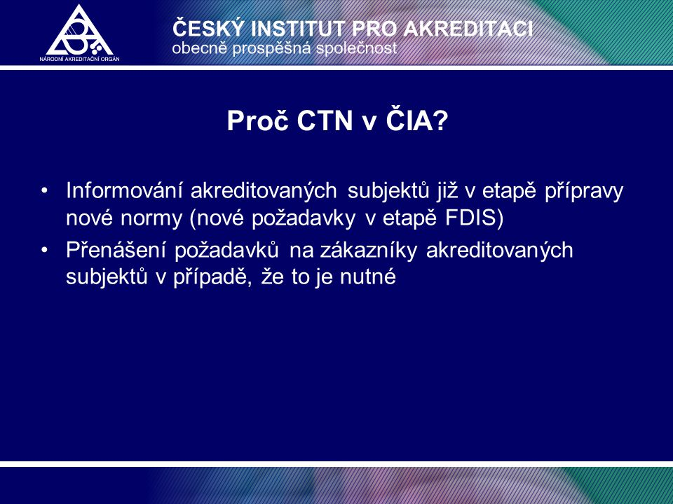 Proč CTN v ČIA Informování akreditovaných subjektů již v etapě přípravy nové normy (nové požadavky v etapě FDIS)