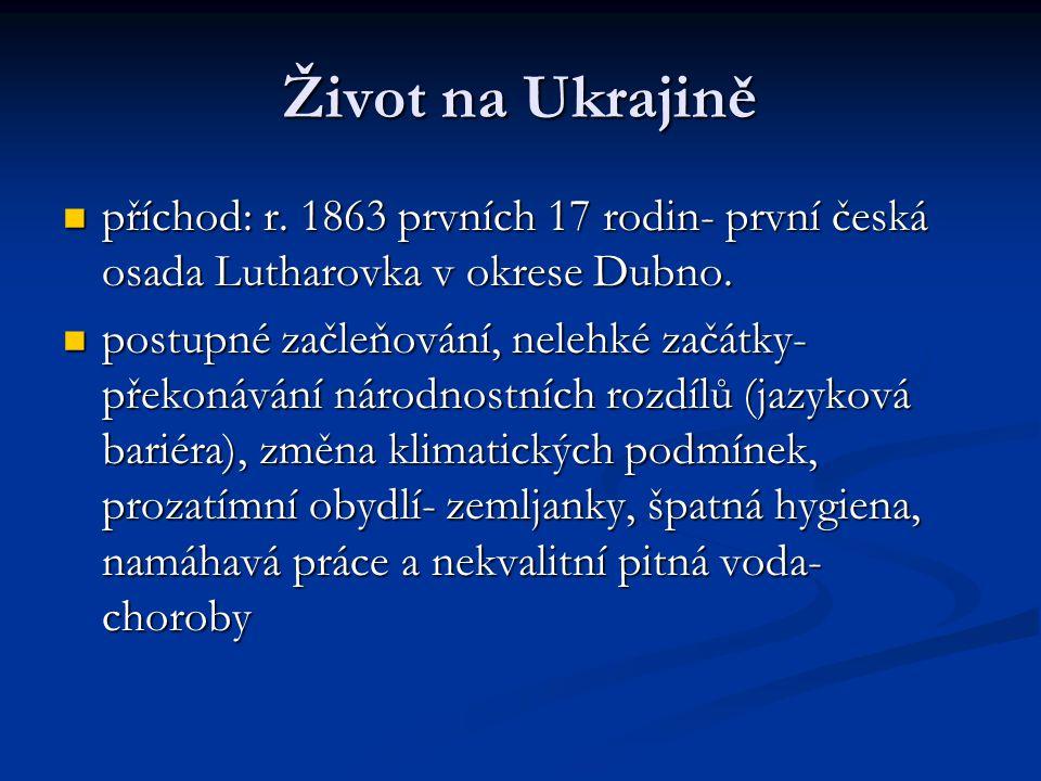 Život na Ukrajině příchod: r. 1863 prvních 17 rodin- první česká osada Lutharovka v okrese Dubno.