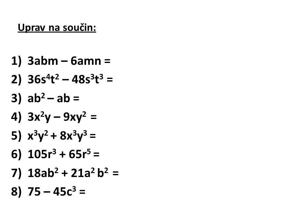3abm – 6amn = 36s4t2 – 48s3t3 = ab2 – ab = 3x2y – 9xy2 =