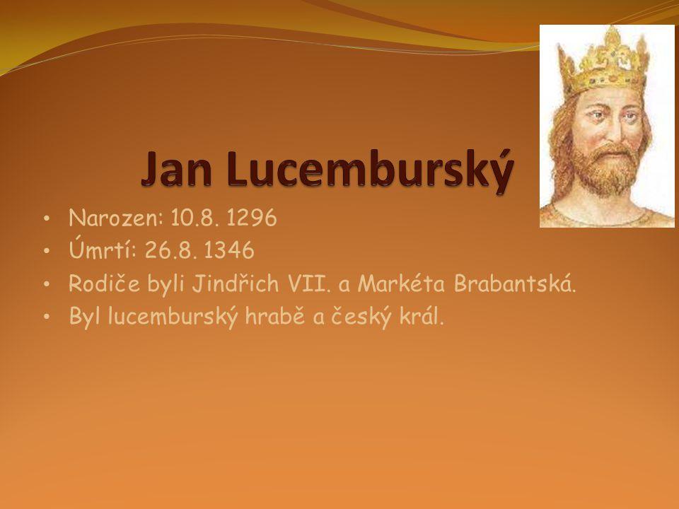 Jan Lucemburský Narozen: 10.8. 1296 Úmrtí: 26.8. 1346