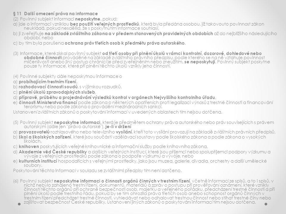 § 11 Další omezení práva na informace (2) Povinný subjekt informaci neposkytne, pokud: a) jde o informaci vzniklou bez použití veřejných prostředků, která byla předána osobou, jíž takovouto povinnost zákon neukládá, pokud nesdělila, že s poskytnutím informace souhlasí, b) ji zveřejňuje na základě zvláštního zákona a v předem stanovených pravidelných obdobích až do nejbližšího následujícího období, nebo c) by tím byla porušena ochrana práv třetích osob k předmětu práva autorského.