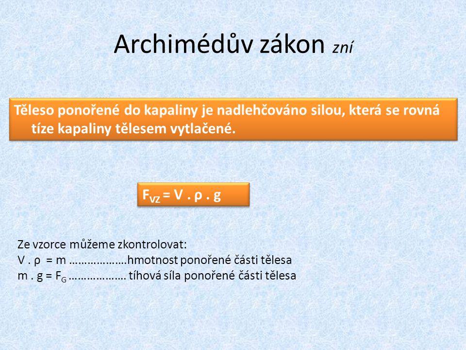 Archimédův zákon zní Těleso ponořené do kapaliny je nadlehčováno silou, která se rovná tíze kapaliny tělesem vytlačené.