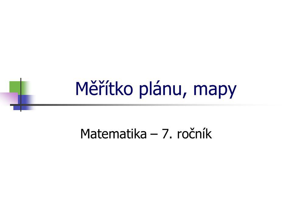 * 16. 7. 1996 Měřítko plánu, mapy Matematika – 7. ročník *