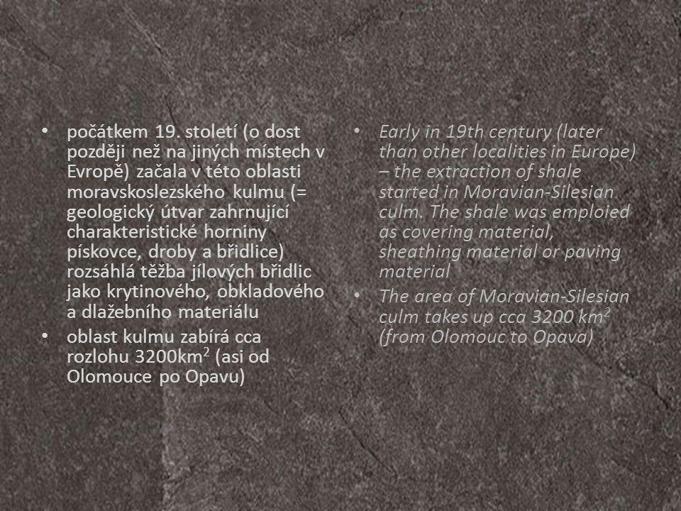 počátkem 19. století (o dost později než na jiných místech v Evropě) začala v této oblasti moravskoslezského kulmu (= geologický útvar zahrnující charakteristické horniny pískovce, droby a břidlice) rozsáhlá těžba jílových břidlic jako krytinového, obkladového a dlažebního materiálu