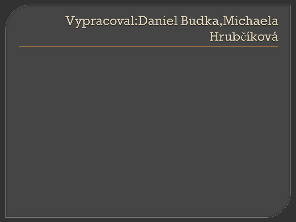Vypracoval:Daniel Budka,Michaela Hrubčíková