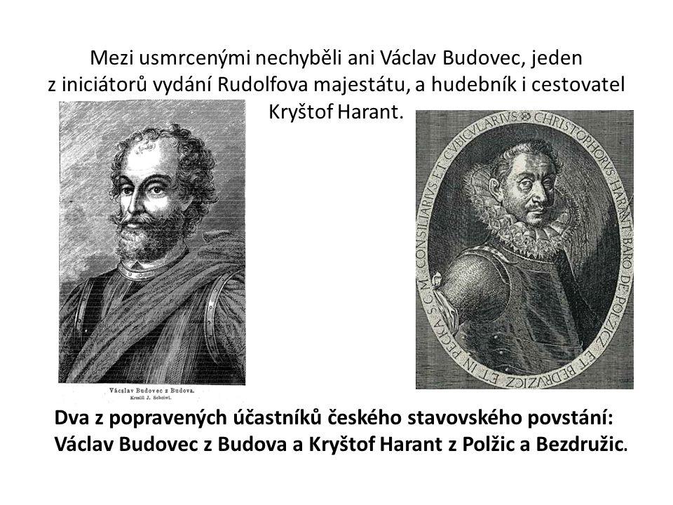 Mezi usmrcenými nechyběli ani Václav Budovec, jeden z iniciátorů vydání Rudolfova majestátu, a hudebník i cestovatel Kryštof Harant.