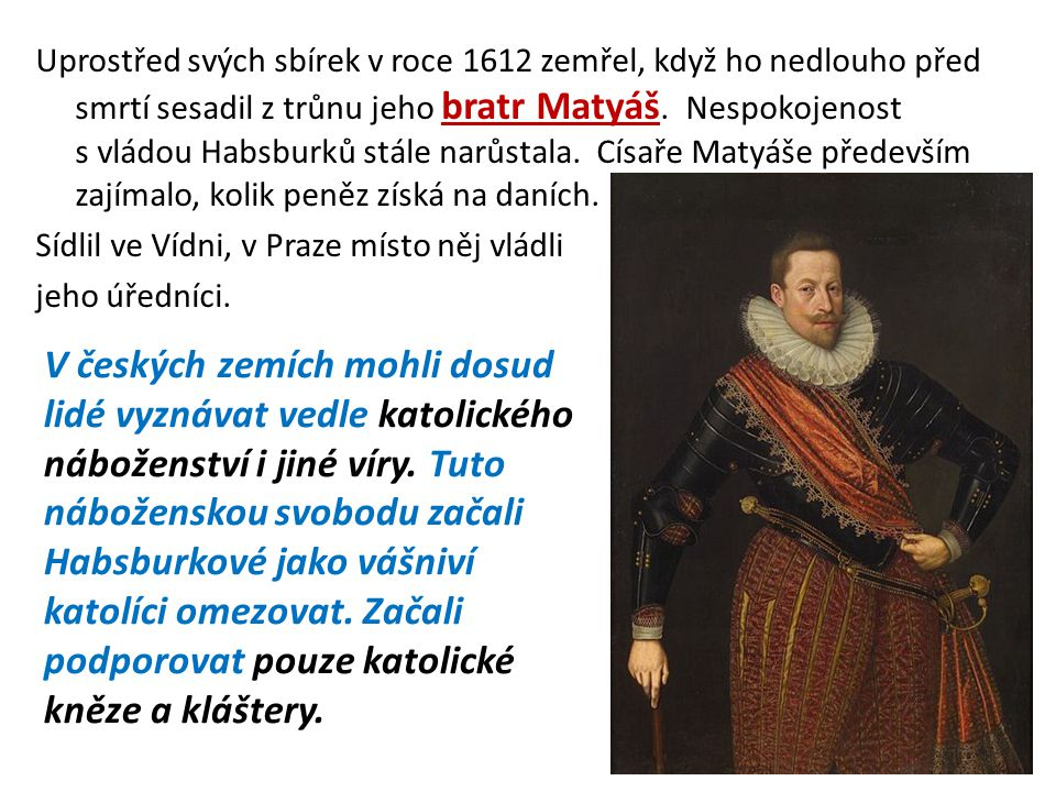 Uprostřed svých sbírek v roce 1612 zemřel, když ho nedlouho před smrtí sesadil z trůnu jeho bratr Matyáš. Nespokojenost s vládou Habsburků stále narůstala. Císaře Matyáše především zajímalo, kolik peněz získá na daních. Sídlil ve Vídni, v Praze místo něj vládli jeho úředníci.
