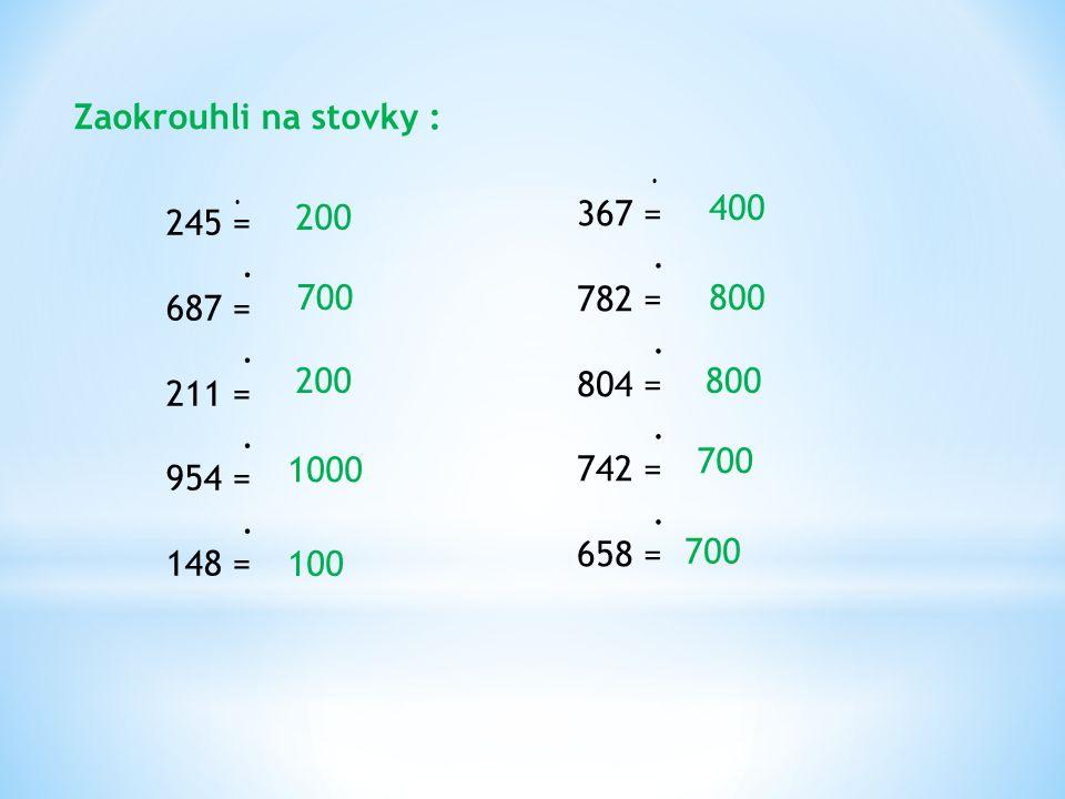 Zaokrouhli na stovky : 400 245 = . 687 = 211 = 954 = 148 = 200 367 = .