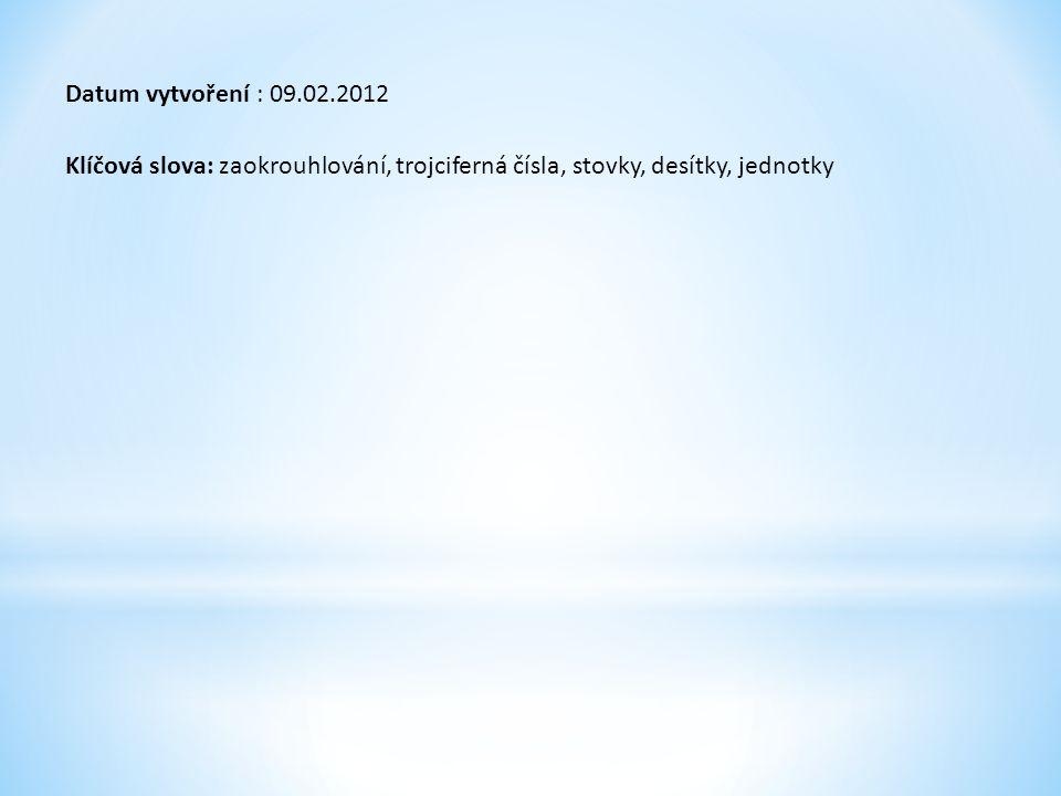 Datum vytvoření : 09.02.2012 Klíčová slova: zaokrouhlování, trojciferná čísla, stovky, desítky, jednotky.