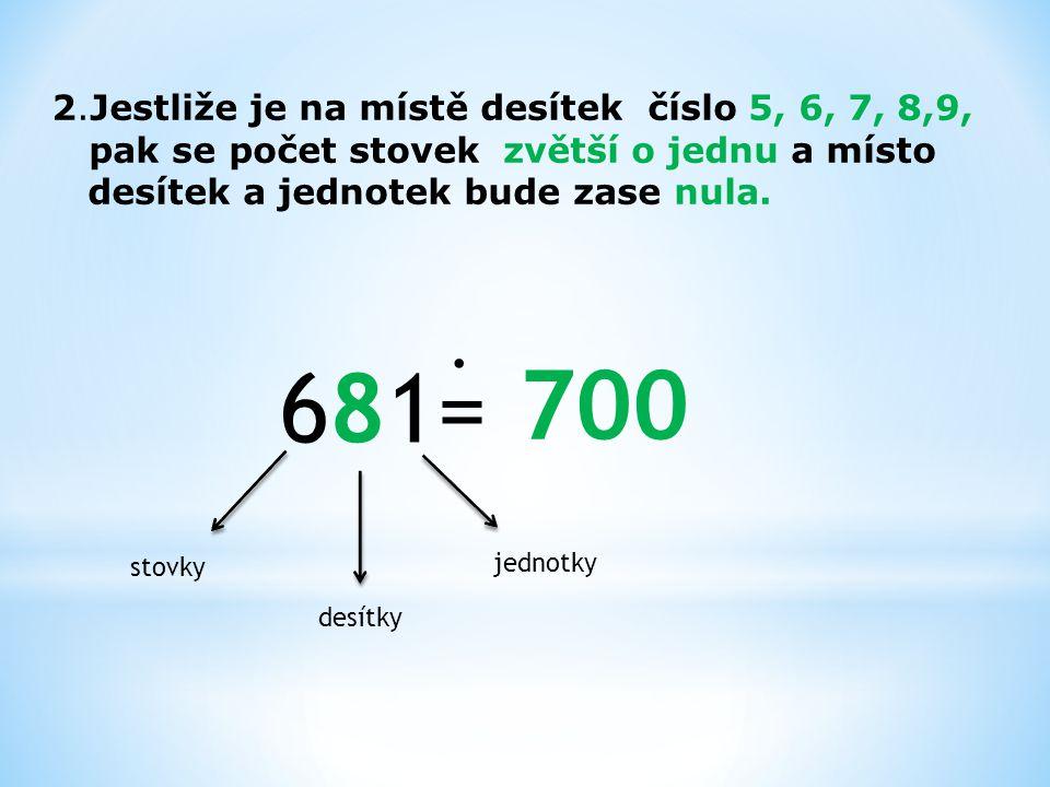 681= 700 . 2.Jestliže je na místě desítek číslo 5, 6, 7, 8,9,