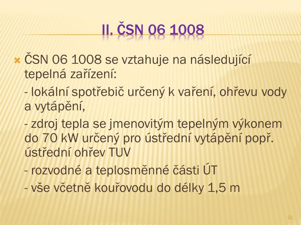 II. ČSN 06 1008 ČSN 06 1008 se vztahuje na následující tepelná zařízení: - lokální spotřebič určený k vaření, ohřevu vody a vytápění,
