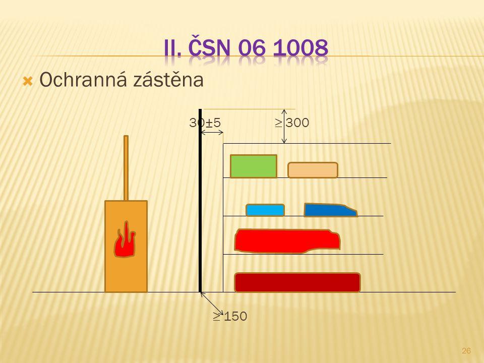 II. ČSN 06 1008 Ochranná zástěna 30±5 ≥ 300 ≥ 150