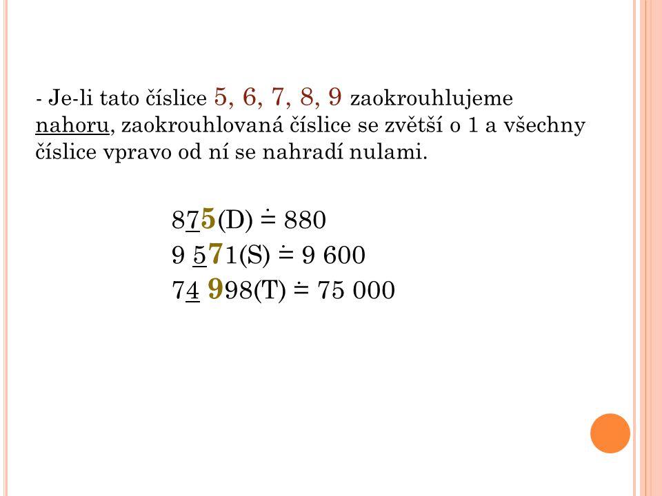 - Je-li tato číslice 5, 6, 7, 8, 9 zaokrouhlujeme nahoru, zaokrouhlovaná číslice se zvětší o 1 a všechny číslice vpravo od ní se nahradí nulami.