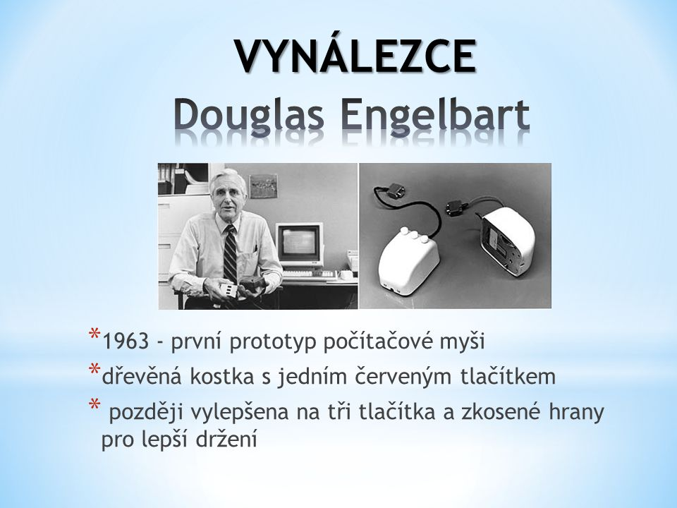 VYNÁLEZCE Douglas Engelbart 1963 - první prototyp počítačové myši