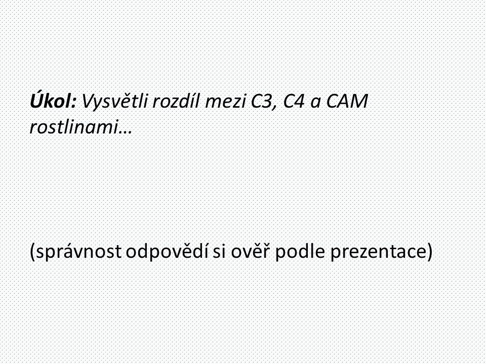 Úkol: Vysvětli rozdíl mezi C3, C4 a CAM rostlinami… (správnost odpovědí si ověř podle prezentace)