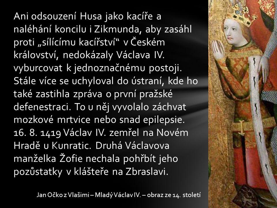 """Ani odsouzení Husa jako kacíře a naléhání koncilu i Zikmunda, aby zasáhl proti """"sílícímu kacířství v Českém království, nedokázaly Václava IV. vyburcovat k jednoznačnému postoji. Stále více se uchyloval do ústraní, kde ho také zastihla zpráva o první pražské defenestraci. To u něj vyvolalo záchvat mozkové mrtvice nebo snad epilepsie. 16. 8. 1419 Václav IV. zemřel na Novém Hradě u Kunratic. Druhá Václavova manželka Žofie nechala pohřbít jeho pozůstatky v klášteře na Zbraslavi."""