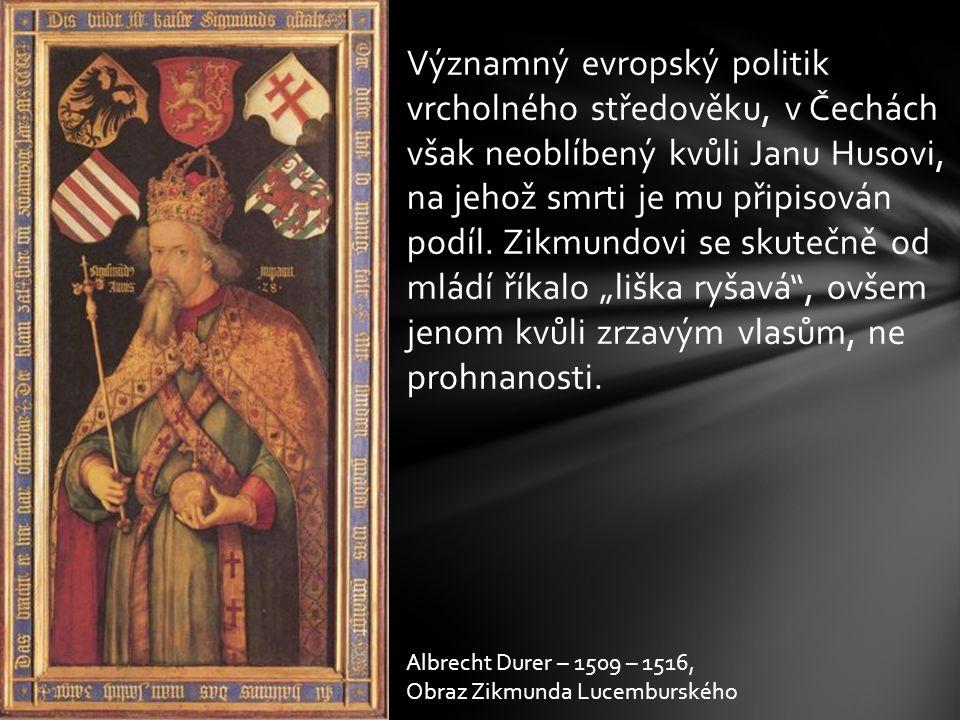 """Významný evropský politik vrcholného středověku, v Čechách však neoblíbený kvůli Janu Husovi, na jehož smrti je mu připisován podíl. Zikmundovi se skutečně od mládí říkalo """"liška ryšavá , ovšem jenom kvůli zrzavým vlasům, ne prohnanosti."""