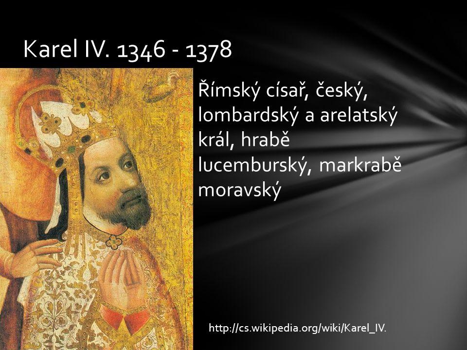 Karel IV. 1346 - 1378 Římský císař, český, lombardský a arelatský král, hrabě lucemburský, markrabě moravský.