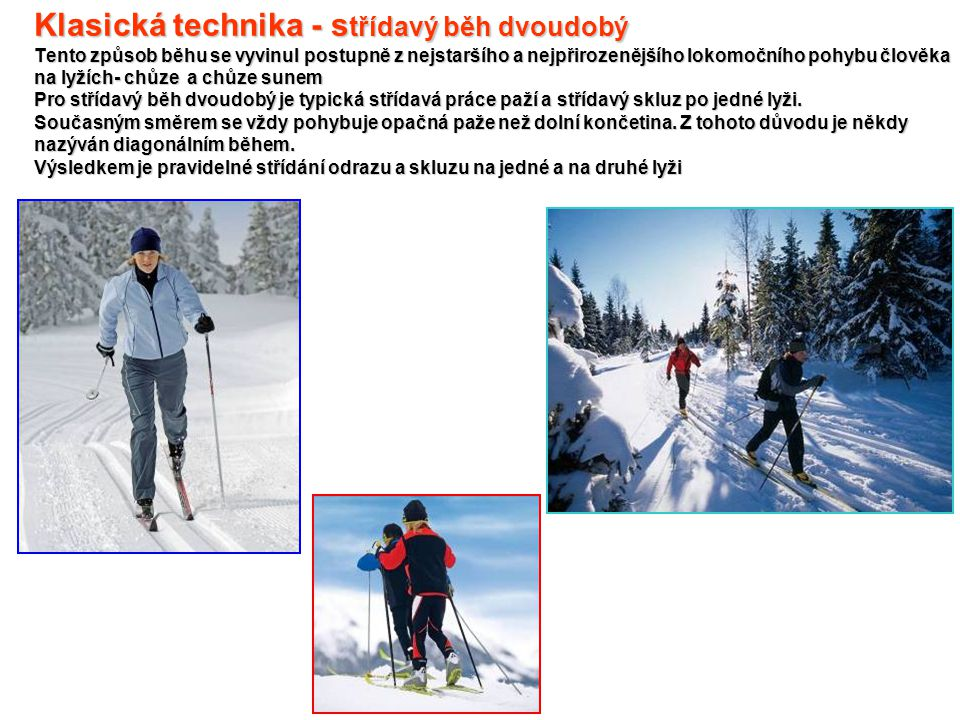 Klasická technika - střídavý běh dvoudobý Tento způsob běhu se vyvinul postupně z nejstaršího a nejpřirozenějšího lokomočního pohybu člověka na lyžích- chůze a chůze sunem Pro střídavý běh dvoudobý je typická střídavá práce paží a střídavý skluz po jedné lyži.