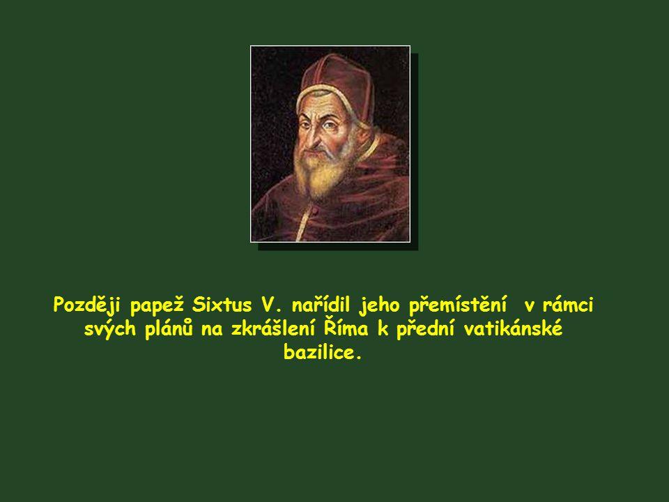 Později papež Sixtus V. nařídil jeho přemístění v rámci svých plánů na zkrášlení Říma k přední vatikánské bazilice.