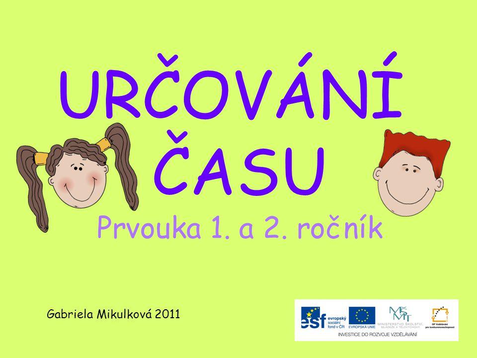 URČOVÁNÍ ČASU Prvouka 1. a 2. ročník Gabriela Mikulková 2011