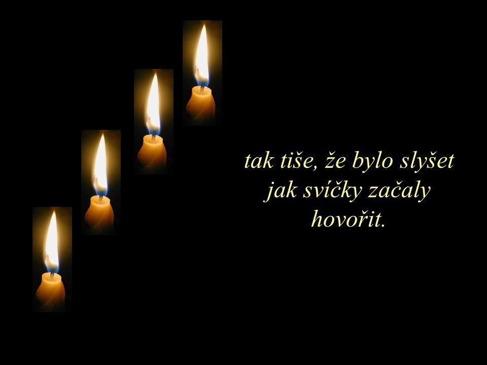 tak tiše, že bylo slyšet jak svíčky začaly hovořit.