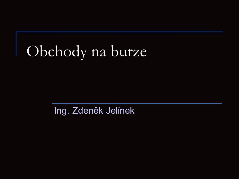 Obchody na burze Ing. Zdeněk Jelínek