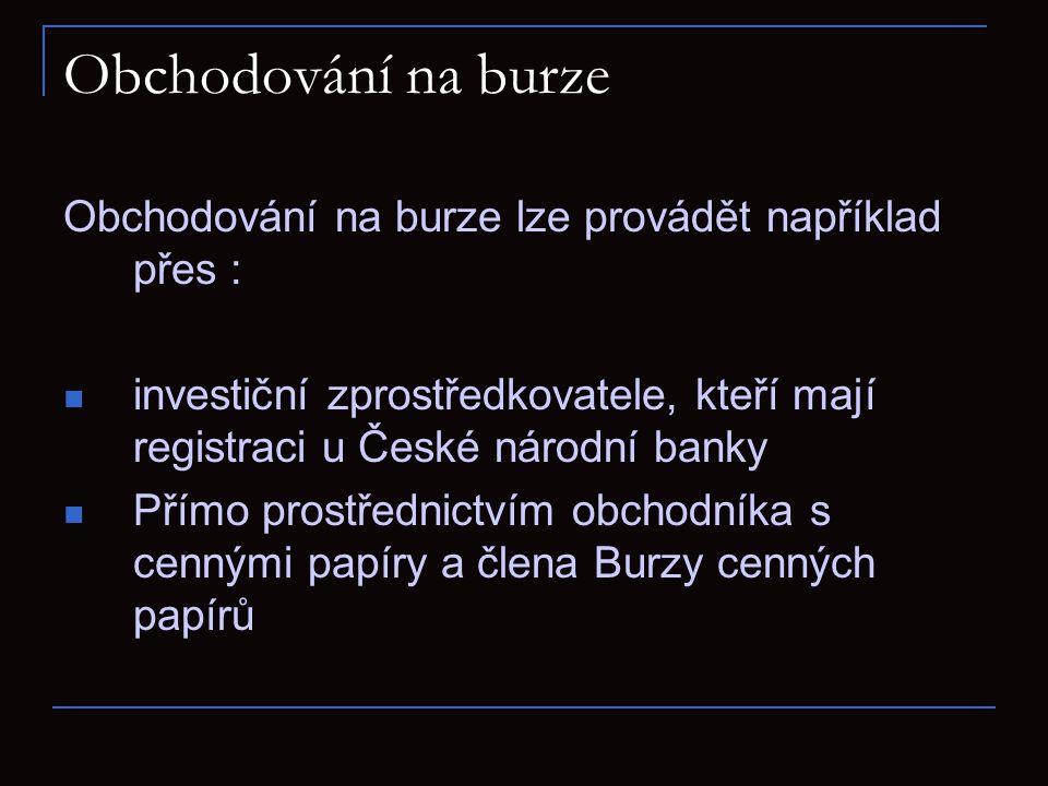 Obchodování na burze Obchodování na burze lze provádět například přes : investiční zprostředkovatele, kteří mají registraci u České národní banky.