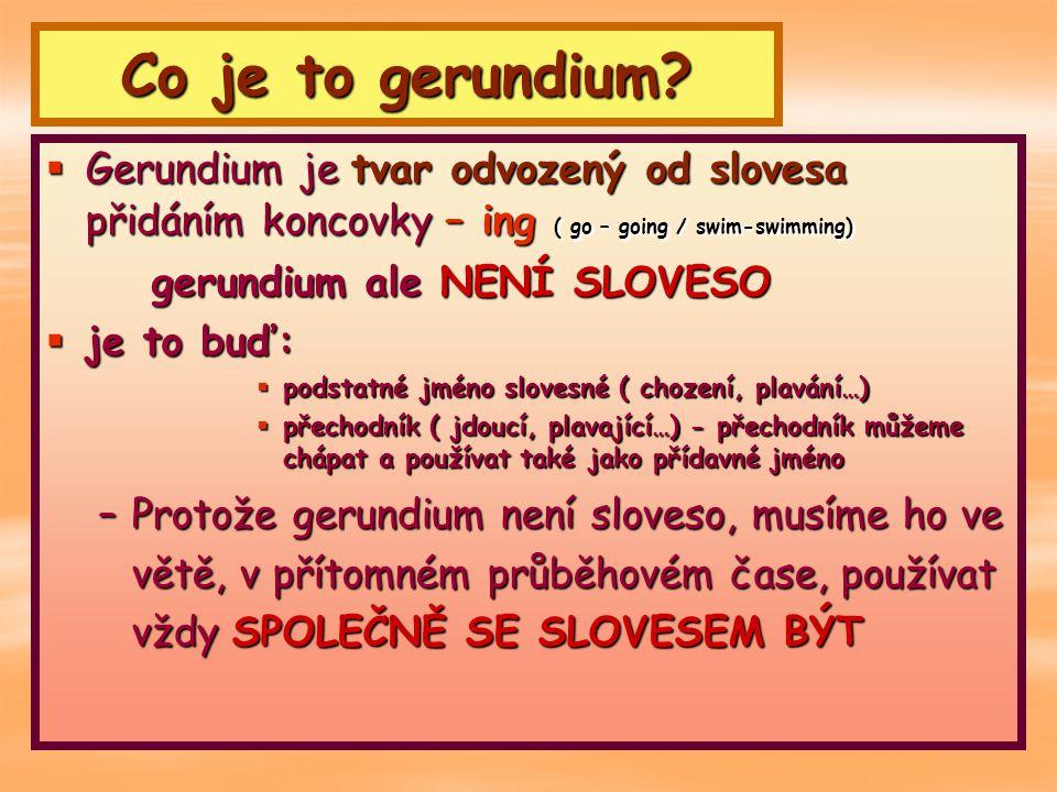 Co je to gerundium Gerundium je tvar odvozený od slovesa přidáním koncovky – ing ( go – going / swim-swimming)