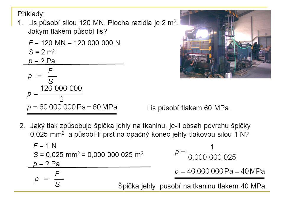 Příklady: Lis působí silou 120 MN. Plocha razidla je 2 m2. Jakým tlakem působí lis F = 120 MN = 120 000 000 N.