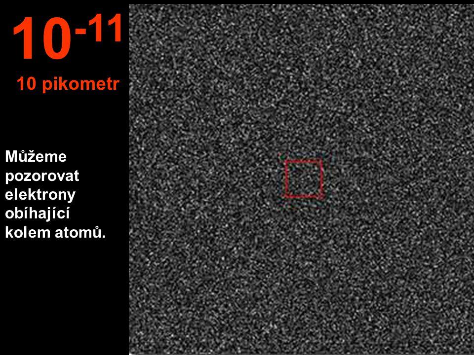 10-11 10 pikometr Můžeme pozorovat elektrony obíhající kolem atomů.