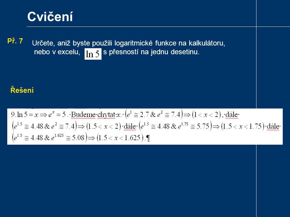 Cvičení Př. 7. Určete, aniž byste použili logaritmické funkce na kalkulátoru, nebo v excelu, s přesností na jednu desetinu.
