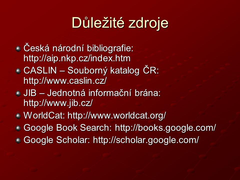 Důležité zdroje Česká národní bibliografie: http://aip.nkp.cz/index.htm. CASLIN – Souborný katalog ČR: http://www.caslin.cz/