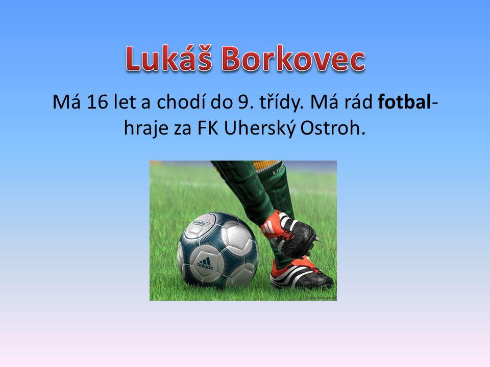 Lukáš Borkovec Má 16 let a chodí do 9. třídy. Má rád fotbal- hraje za FK Uherský Ostroh.