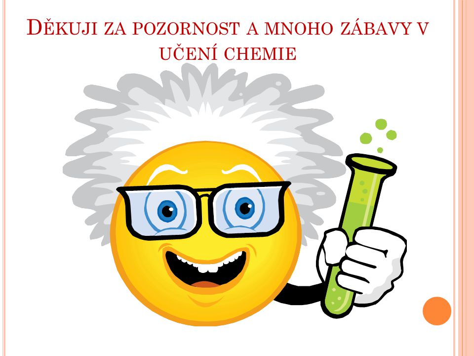 Děkuji za pozornost a mnoho zábavy v učení chemie