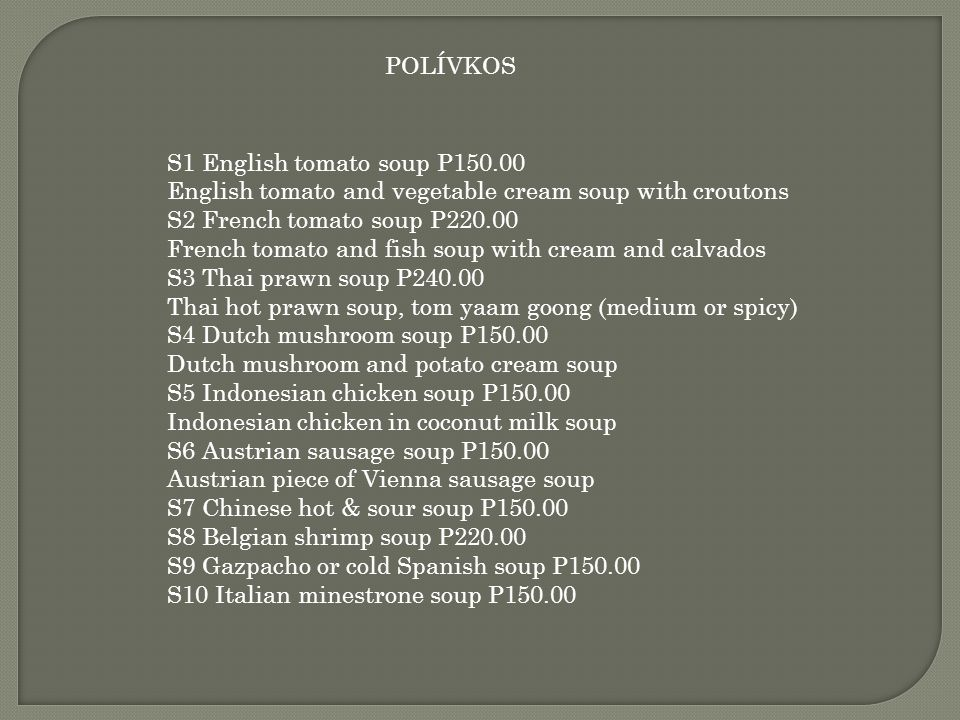 POLÍVKOS S1 English tomato soup P150.00. English tomato and vegetable cream soup with croutons. S2 French tomato soup P220.00.