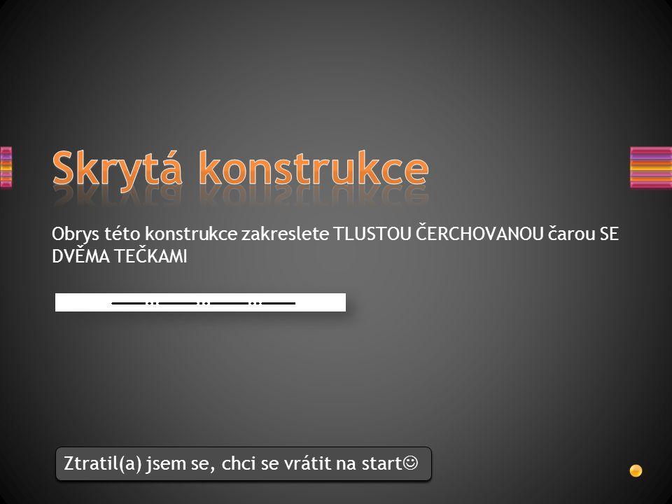 Skrytá konstrukce Obrys této konstrukce zakreslete TLUSTOU ČERCHOVANOU čarou SE DVĚMA TEČKAMI.