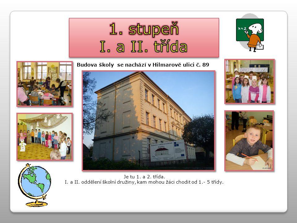 1. stupeň I. a II. třída. Budova školy se nachází v Hilmarově ulici č. 89. Je tu 1. a 2. třída.