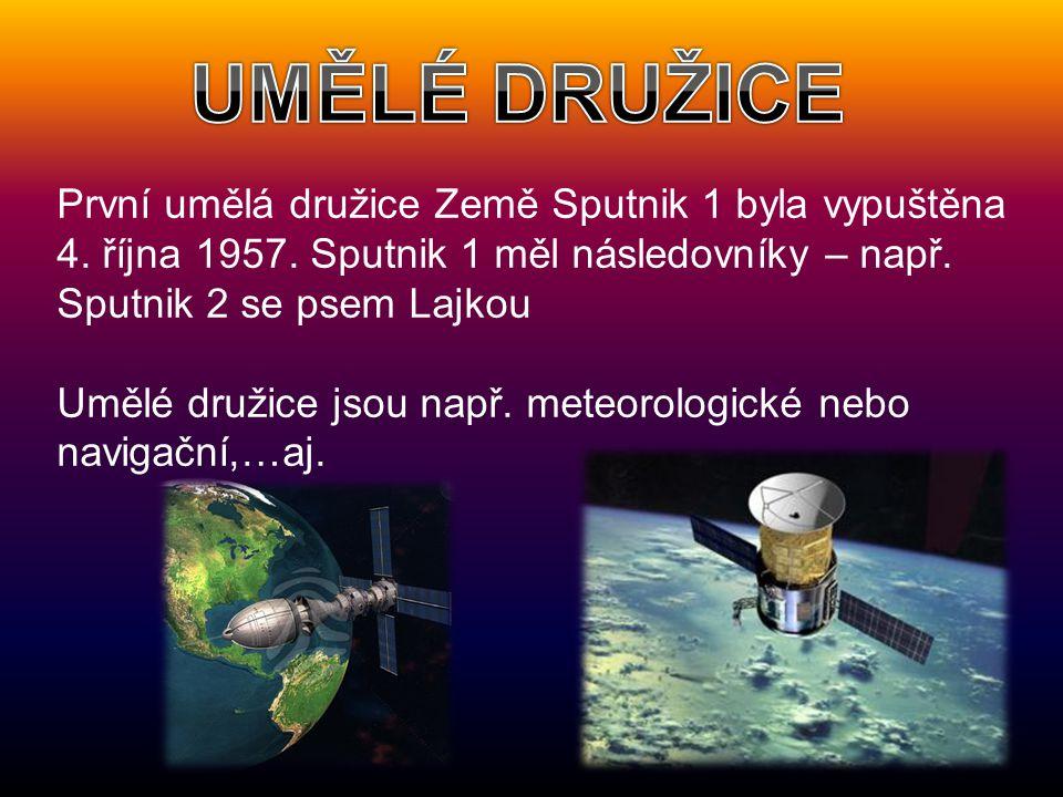 UMĚLÉ DRUŽICE První umělá družice Země Sputnik 1 byla vypuštěna 4. října 1957. Sputnik 1 měl následovníky – např. Sputnik 2 se psem Lajkou.